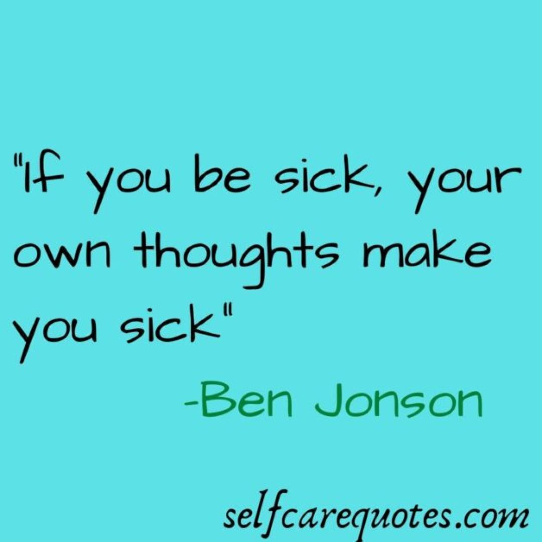 """""""If you be sick, your own thoughts make you sick_ -Ben Jonson"""