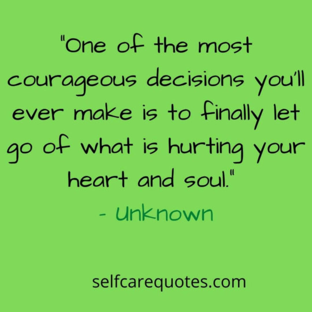 One of the most courageous decisions you'll ever make is to finally let go of what is hurting your heart and soul.– Unknown