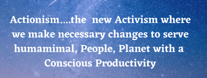 Actionism....the new Activism where we make necessary changes to serve humamimal and People, Planet in Productivity (1).png
