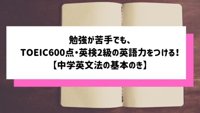 勉強が苦手でも、TOEIC600点・英検2級の英語力をつける!【中学英文法の基本のき】