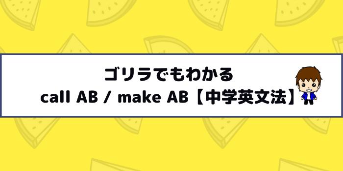 ゴリラでもわかる call AB / make AB【中学英文法】
