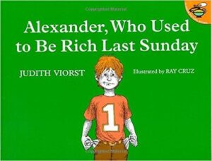 Alexander, Who Used to Be Rich Last Sunday, By Judith Viorst, ages 4-8:Alexander is given a dollar from his grandparents on Sunday. Even though he wants to save it, temptation lures him to spend which makes him grumpy.