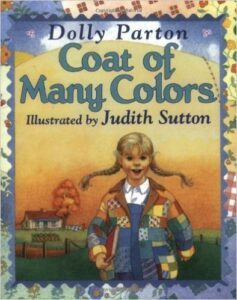 Coat of Many Colors, by Dolly Parton, ages 4-8: Dolly Parton tells the story of how her mother sewed her a special coat made out of rags, since her family didn't have a lot of money. Parton ties the Bible story of Joseph and his coat of many colors into her story.