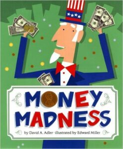 Money Madness, By David A. Adler, ages 5-9: Answers the question for kids: What is money for? Why do we have it? What is it used for? Also shows the history of money and how it came to be. The book also touches on foreign currency, foreign exchange rates, credit cards, and digital money.