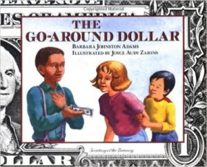 The Go-Around Dollar, by Barbara Johnston Adams, ages 6-9: Two boys find a dollar bill on the ground. One of them uses the dollar to buy shoelaces from the other. The story shows part the lifecycle of the bill from there. Includes facts about dollar bills that could be interesting for older kids, but will be lost on younger kids.