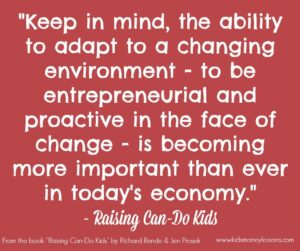 """"""" Keep in mind, the ability to adapt to a changing environment - to be entrepreneurial and proactive in the face of change - is becoming more important than ever in today's economy."""" - Raising Can-Do Kids"""