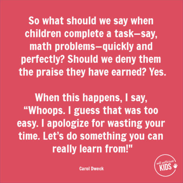 """""""So what should we say when children complete a task—say, math problems—quickly and perfectly? Should we deny them the praise they have earned? Yes. When this happens, I say, """"Whoops. I guess that was too easy. I apologize for wasting your time. Let's do something you can really learn from!"""" – Carol Dweck These growth mindset quotes will inspire both you and your kids to work hard, not give up, and to view challenges and failures as opportunities. #growthmindset #growthmindsetquotes"""