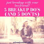 Just Broke Up with Your Boyfriend?  5 Breakup Do's (and 5 Don'ts!)