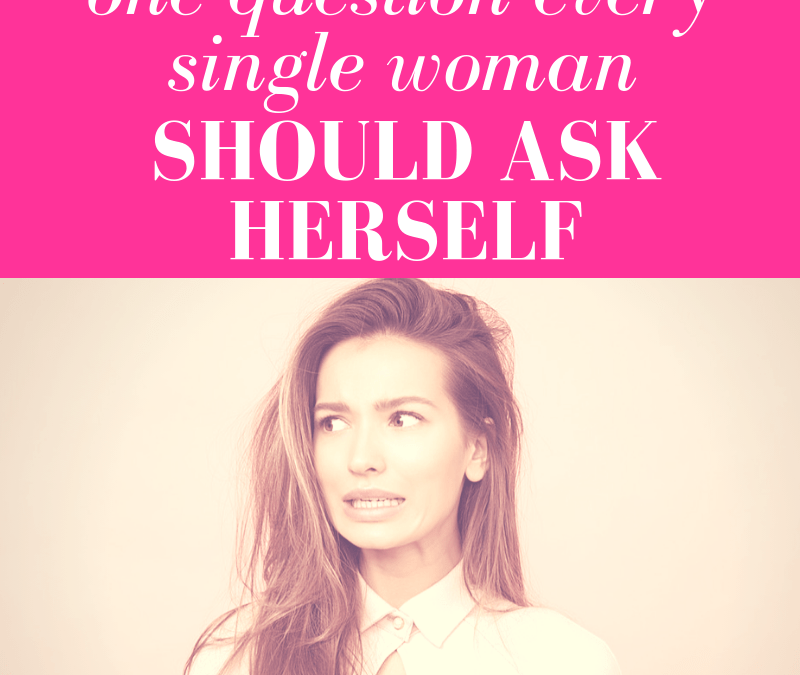 One Question Every Single Woman Should Ask Herself