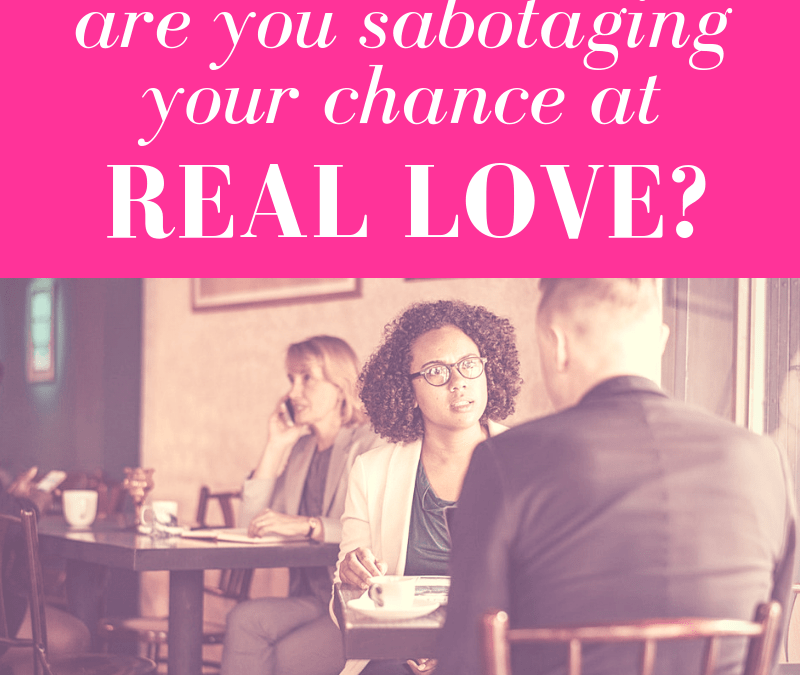 Are You Sabotaging Your Chance At Real Love?