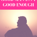 What To Do When a Good Man Isn't Good Enough