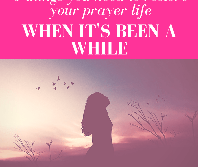 3 Things You Need To Restore Your Prayer Life When It's Been a While