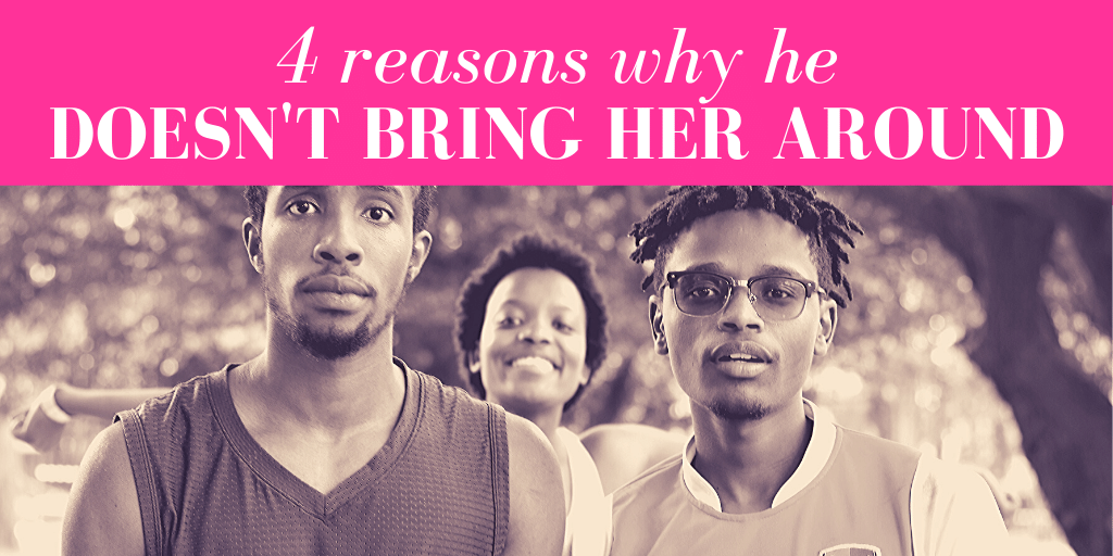4 Reasons Why He Doesn't Bring Her Around