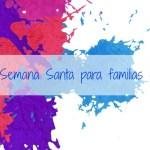 Agenda de Semana Santa para familias con ganas. Del 12 al 17 de abril