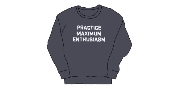 "drawing of a sweatshirt reading ""practice maximum enthusiasm"""