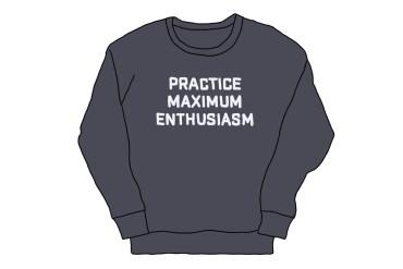 "drawing of a sweatshirt reading ""practice maximum enthusiasm"""