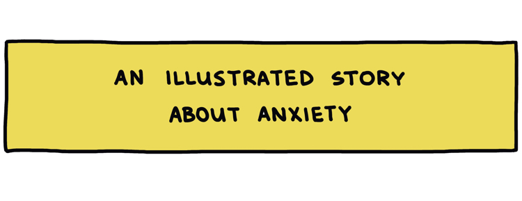 "hand-drawn title box reading ""An illustrated story about anxiety"""