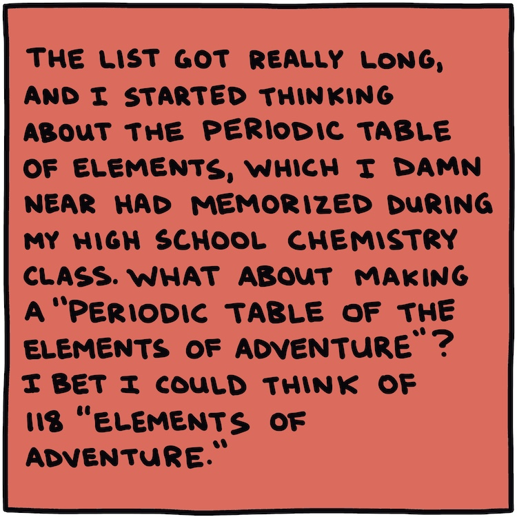 "Handwritten text: The list got really long, and I started thinking about The Periodic Table of Elements, which I damn near had memorized during my high school chemistry class. What about making a ""Periodic Table of the Elements of Adventure""? I bet I could think of 118 ""elements of adventure."""