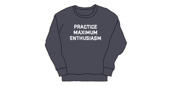 "hand-drawn ""practice maximum enthusiasm"" sweatshirt"