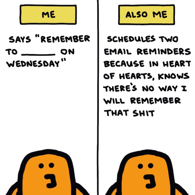 """handwritten text: me: says """"remember to _____ on Wednesday"""" ; also me: schedules two email reminders because in heart of hearts, knows there's no way I will remember that shit"""