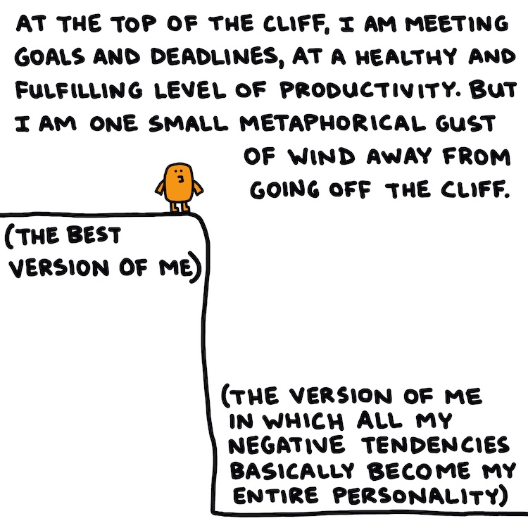 """drawing of figure on edge of cliff and handwritten text: at the top of the cliff, I am meeting goals and deadlines, at a healthy and fulfilling level of productivity. But I am one small metaphorical gust of wind away from going off the cliff. (Top of cliff labeled """"The best version of me""""; bottom of cliff labeled """"The version of me in which all my negative tendencies basically become my entire personality"""")"""