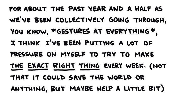 handwritten text: for about the past year and a half as we've been collectively going through, you know, *gestures at everything*, I think I've been putting a lot of pressure on myself to try to make The Exact Right Thing every week. (not that it could save the world or anything, but maybe help a little bit)