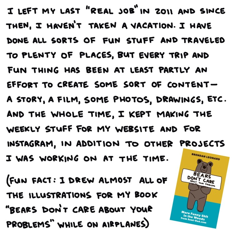 """handwritten text: I left my last """"real job"""" in 2011 and since then, I haven't taken a vacation. I have done all sorts of fun stuff and traveled to plenty of places, but every trip and fun thing has been at least partly an effort to create some sort of content—a story, a film, some photos, drawings, etc. And the whole time, I kept making the weekly stuff for my website and for instagram, in addition to other projects I was working on at the time. (fun fact: I drew almost all the illustrations for my book """"bears don't care about your problems"""" while on airplanes)"""