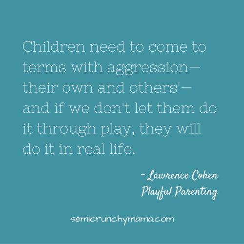 Children need to come to terms with aggression - their own and others - and if we don't let them do it through play, they will do it in real life.