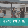 A Crash Course in Feminist Parenting