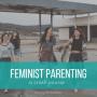A Crash Course in Feminist Parenting