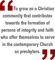 To grow as a Christian community that contributes towards the formation of persons of integrity and faith who offer themselves to serve in the contemporary Church as presbyters.