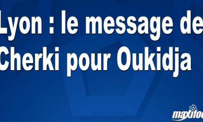 Lyon : le message de Cherki pour Oukidja
