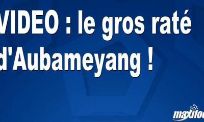 VIDEO : le gros raté d'Aubameyang !