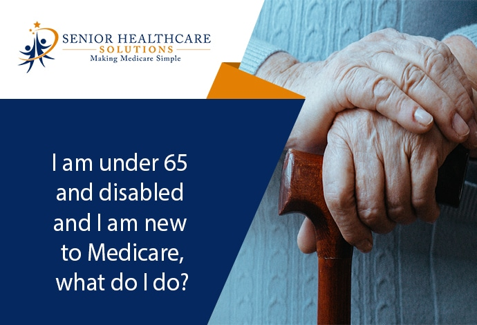 I-am-under-65-and-disabled-and-I-am-new-to-Medicare-what-do-I-do