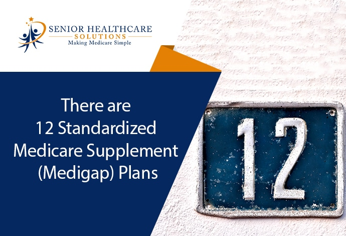 There are 12 Standardized Medicare Supplement (Medigap) Plans: