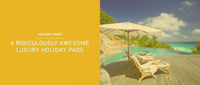 6 Ridiculously Awesome Luxury Holiday Pads
