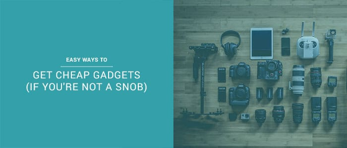 Easy Ways To Get Cheap Gadgets (If You're Not A Snob)