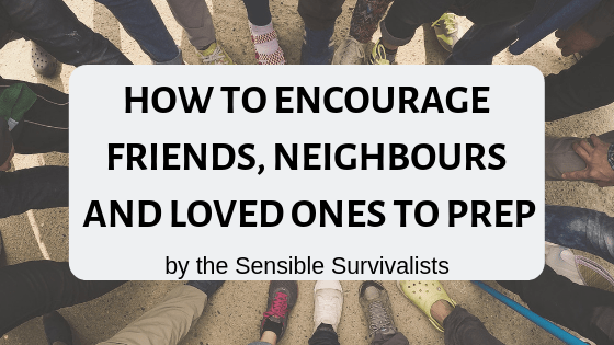 How To Encourage Friends, Neighbours and Loved Ones To Prep