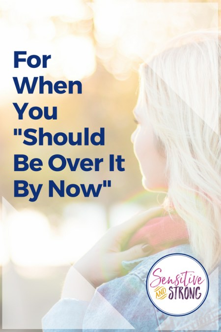 "For When You ""Should Be Over it By Now"" — unresolved grief"