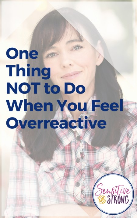 One Thing NOT to Do When You Feel Overreactive