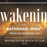 AWAKENING EPISODE 030: PRAYING IN THE REALM OF GOD PART 3