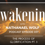 AWAKENING EPISODE 037: THE PROCESS OF GLORIFICATION PT. 3