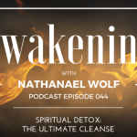 AWAKENING EPISODE 044: SPIRITUAL DETOX: THE ULTIMATE CLEANSE