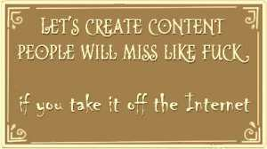 Let's create content people will miss like fuck if you take it off the Internet