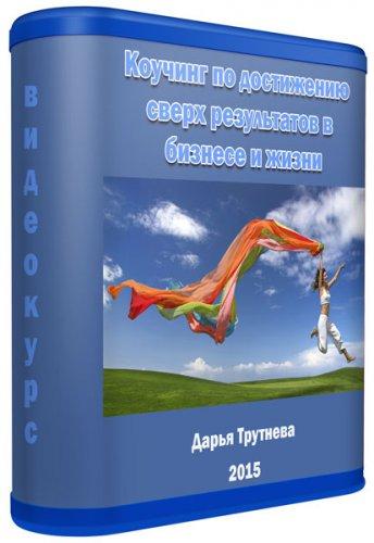 Коучинг по достижению сверх результатов в бизнесе и жизни (2015)