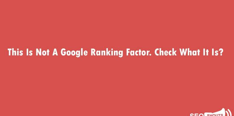 This Is Not A Google Ranking Factor. Check What It Is? 1