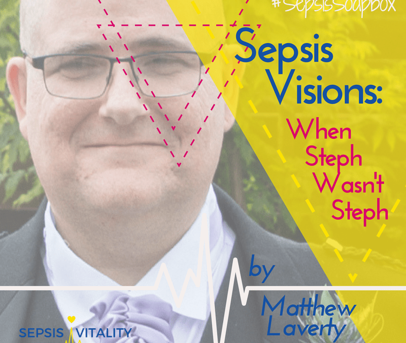 Sepsis Visions: When Steph Wasn't Steph | By Matthew Laverty – Sepsis Survivor