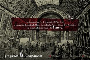 10 de Agosto de 1793: en París se inaugura el denominado Museo Central de las Artes o Museo de la República, en la gran galería del palacio del Louvre.
