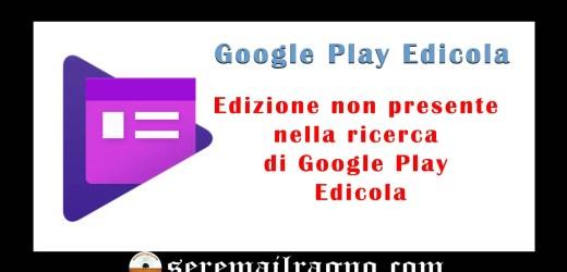 Edizione non presente nella ricerca di Google Play Edicola