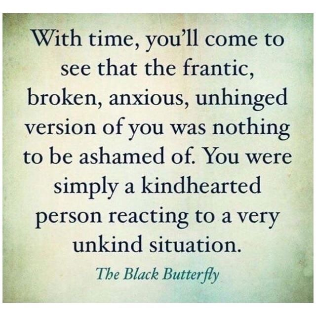 alt= With time you'll come to see that the frantic, broken , anxious , unhinged version of you was nothing to be ashamed of . You were simply a kindhearted person reacting to a very unkind situation .